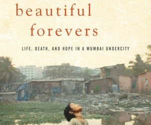 "Behind the Beautiful Forevers:  Life, Death, and Hope in a Mumbai Undercity–Katherine Boo, (Random House, 2012) ""Annawadi sat two hundred yards off the Sahar Airport Road, a stretch where new..."